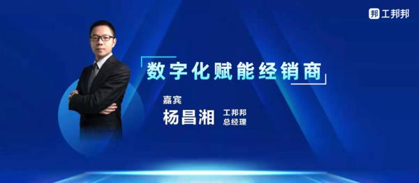 工邦邦总经理杨昌湘:数字化赋能经销商!